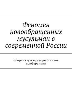 ВОЛОЦСКИЙ В., ИЛЬИН М., Иванов В., МОНАХ ИОАНН (АДЛИВАНКИН), ПОРХАЧЕВ И., РАКИТЯНСКИЙ Н., СИЛАНТЬЕВ Р., СТАРОСТИН А., СУЛЕЙМАНОВ Р., ТАРАСЕВИЧ И., ЯРКОВ А. Феномен новообращенных мусульман в современной России. Сборник докладов участников конференции