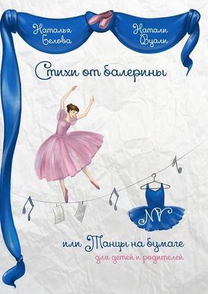 ВУАЛИ (БЕЛОВА) Н. Стихи от балерины, или Танцы на бумаге. Для детей и родителей