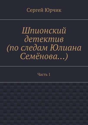 ЮРЧИК С. Шпионский детектив (последам Юлиана Семёнова…). Часть1