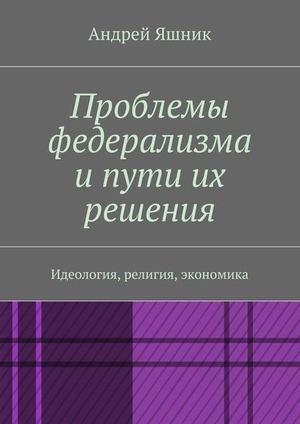ЯШНИК А. Проблемы федерализма и пути их решения. Идеология, религия, экономика