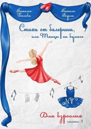 ВУАЛИ (БЕЛОВА) Н. Стихи от балерины, или Танцы на бумаге. Для взрослых. Часть 1