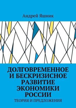 ЯШНИК А. Долговременное и бескризисное развитие экономики России. Теория и предложения