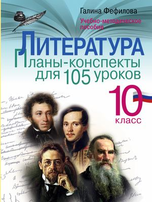 ФЕФИЛОВА Г. Литература. 10 класс. Планы-конспекты для 105 уроков. Учебно-методическое пособие