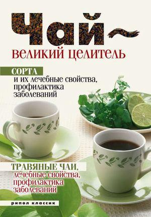 ТЕЛЕНКОВА Н. Чай – великий целитель. Сорта и их лечебные свойства, профилактика заболеваний. Травяные чаи, лечебные свойства...