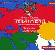 ЮРЬЕВ М. АУДИОКНИГА MP3. Третья империя. Россия, которая должна быть. Часть первая: История России