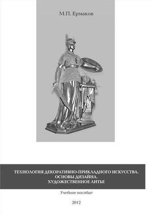 ЕРМАКОВ М. Технология декоративно-прикладного искусства. Основы дизайна. Художественное литье. Учебное пособие
