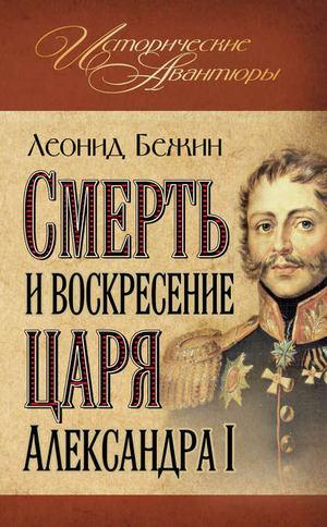БЕЖИН Л. Смерть и воскресение царя Александра I