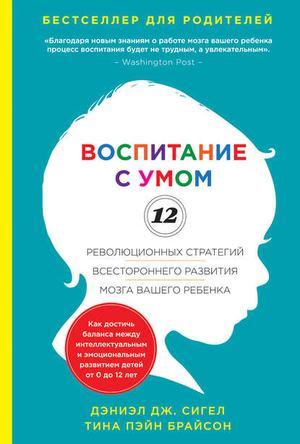 БРАЙСОН Т., СИГЕЛ Д. Воспитание с умом. 12 революционных стратегий всестороннего развития мозга вашего ребенка