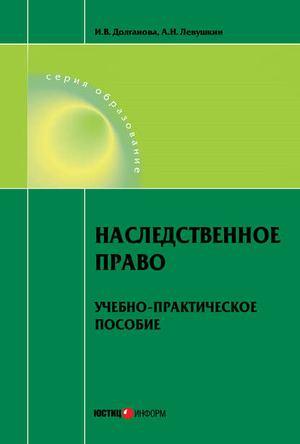 ДОЛГАНОВА И., ЛЕВУШКИН А. Наследственное право. Учебно-практическое пособие