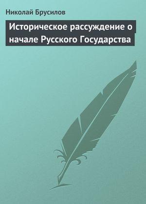 БРУСИЛОВ Н. Историческое рассуждение о начале Русского Государства