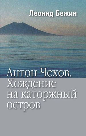 БЕЖИН Л. Антон Чехов. Хождение на каторжный остров