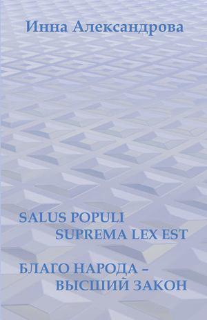 АЛЕКСАНДРОВА И. Salus populi suprema lexest. Благо народа– высший закон (сборник)