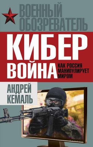 КЕМАЛЬ А. Кибервойна. Как Россия манипулирует миром