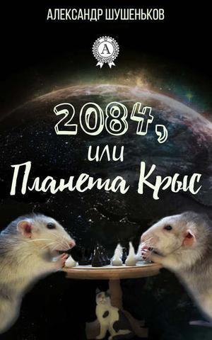 ШУШЕНЬКОВ А. 2084, или Планета крыс