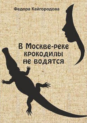 КАЙГОРОДОВА Ф. В Москве-реке крокодилы не водятся