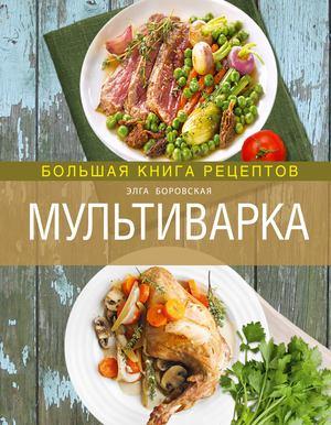 БОРОВСКАЯ Э. Мультиварка. Большая книга рецептов