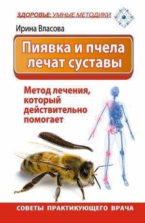 ВЛАСОВА И. Пиявка и пчела лечат суставы. Метод лечения, который действительно помогает. Советы практикующего врача