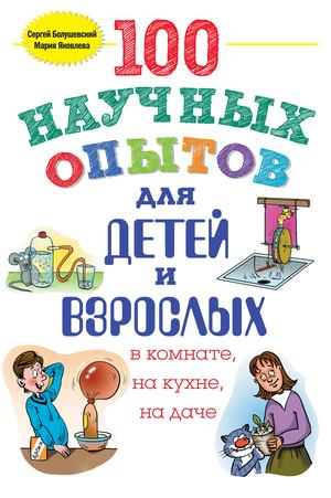 БОЛУШЕВСКИЙ С., ЯКОВЛЕВА М. 100 научных опытов для детей и взрослых в комнате, на кухне и на даче