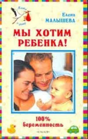 МАЛЫШЕВА Е. Мы хотим ребенка. 100% беременность!