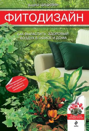 ЦИЦИЛИН А. Фитодизайн. Как вырастить здоровый воздух в офисе и дома