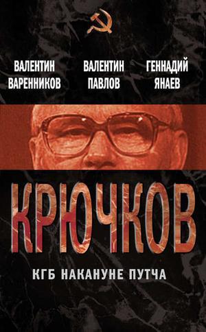 ВАРЕННИКОВ В., ПАВЛОВ В., ЯНАЕВ Г. Крючков. КГБ накануне путча (сборник)