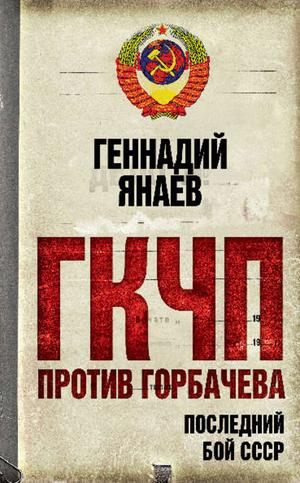 ЯНАЕВ Г. ГКЧП против Горбачева. Последний бой за СССР