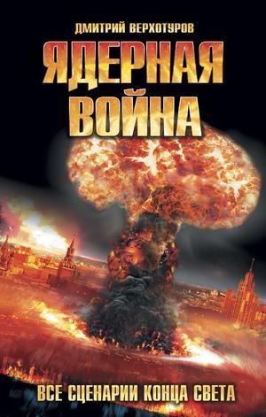 ВЕРХОТУРОВ Д. Ядерная война. Все сценарии конца света