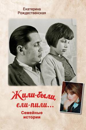 РОЖДЕСТВЕНСКАЯ Е. Жили-были, ели-пили. Семейные истории