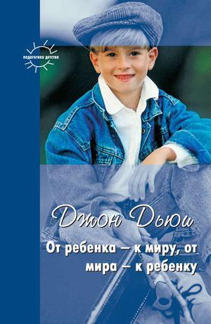 ДЬЮИ Д., КОРНЕТОВ Г. От ребенка – к миру, от мира – к ребенку (сборник)