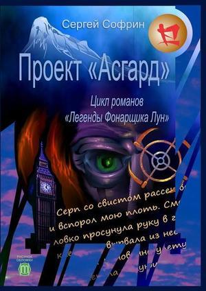 СОФРИН С. Проект «Асгард». Цикл романов «Легенды ФонарщикаЛун». Книга первая