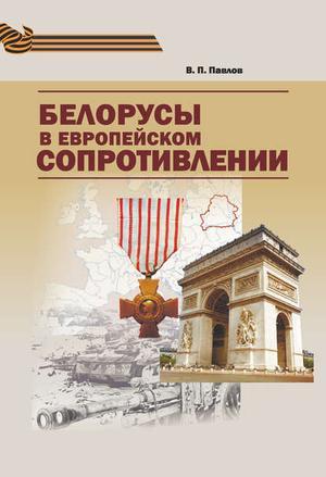 ПАВЛОВ В. Белорусы в европейском Сопротивлении