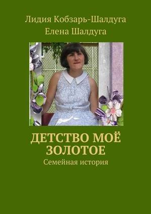 КОБЗАРЬ-ШАЛДУГА Л., ШАЛДУГА Е. Детство моё золотое. Семейная история