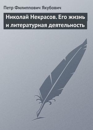 ЯКУБОВИЧ П. Николай Некрасов. Его жизнь и литературная деятельность