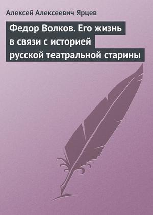 Ярцев А. Федор Волков. Его жизнь в связи с историей русской театральной старины