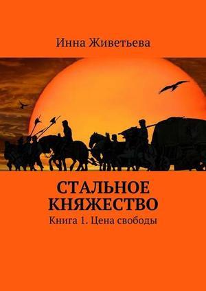 ЖИВЕТЬЕВА И. Стальное княжество. Книга 1. Цена свободы