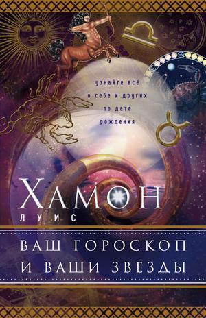 ХАМОН Л. Ваш гороскоп и ваши звезды. Узнайте все о себе и других по дате рождения