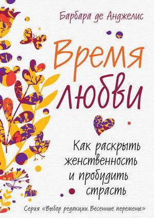 ДЕ АНДЖЕЛИС Б. Время любви. Как раскрыть женственность и пробудить страсть
