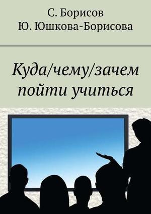 БОРИСОВ С., ЛИТАГЕНТ «РИДЕРО», ЮШКОВА-БОРИСОВА Ю. Куда/чему/зачем пойти учиться