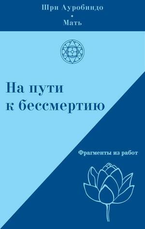 М., АУРОБИНДО Ш., Климов А. На пути к бессмертию. Фрагменты из работ