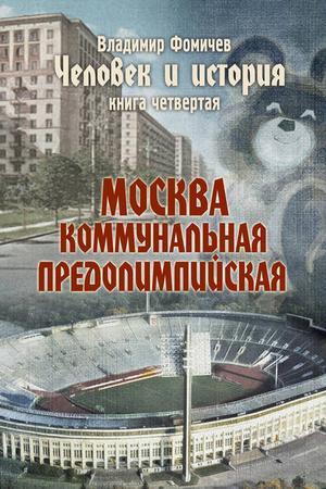 ФОМИЧЕВ В. Человек и история. Книга четвертая. Москва коммунальная предолимпийская
