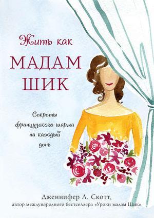 СКОТТ Д. Жить как мадам Шик. Секреты французского шарма на каждый день