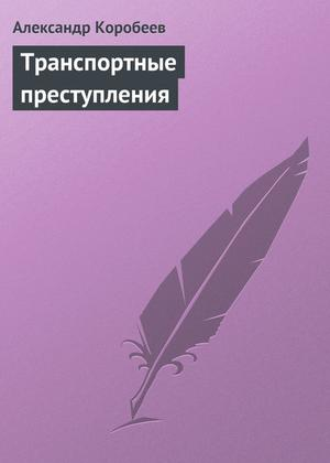 КОРОБЕЕВ А. Транспортные преступления
