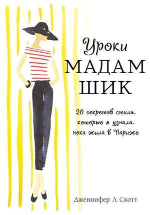 СКОТТ Д. Уроки мадам Шик. 20 секретов стиля, которые я узнала, пока жила в Париже