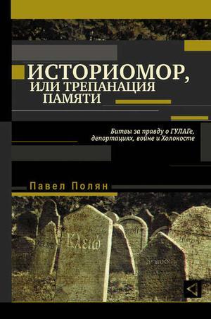 ПОЛЯН П. Историмор, или Трепанация памяти. Битвы за правду о ГУЛАГе, депортациях, войне и Холокосте
