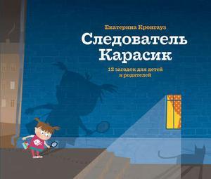 КРОНГАУЗ Е. Следователь Карасик. 12 загадок для детей и родителей