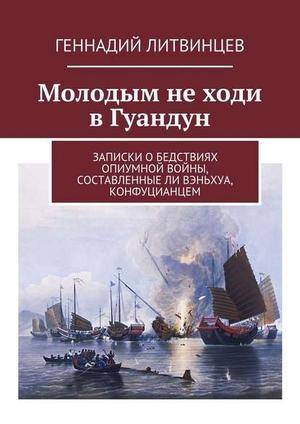 ЛИТВИНЦЕВ Г. Молодым не ходи в Гуандун. Записки обедствиях Опиумной войны, составленныеЛи Вэньхуа, конфуцианцем