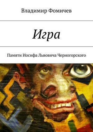 ФОМИЧЕВ В. Игра. Памяти Иосифа Львовича Черногорского
