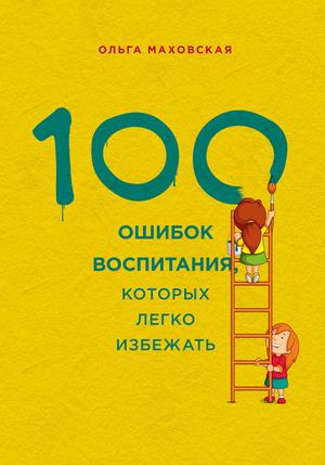 МАХОВСКАЯ О. 100 ошибок воспитания, которых легко избежать