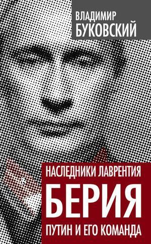 БУКОВСКИЙ В. Наследники Лаврентия Берия. Путин и его команда