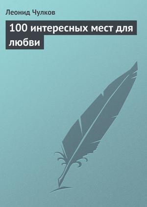 ЧУЛКОВ Л. 100 интересных мест для любви